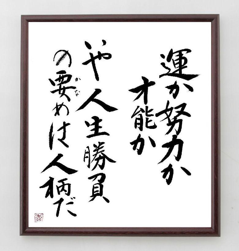 言葉・名言・格言『運か努力か才能か、いや人生勝負の要めは人柄だ』※書道家の直筆色紙
