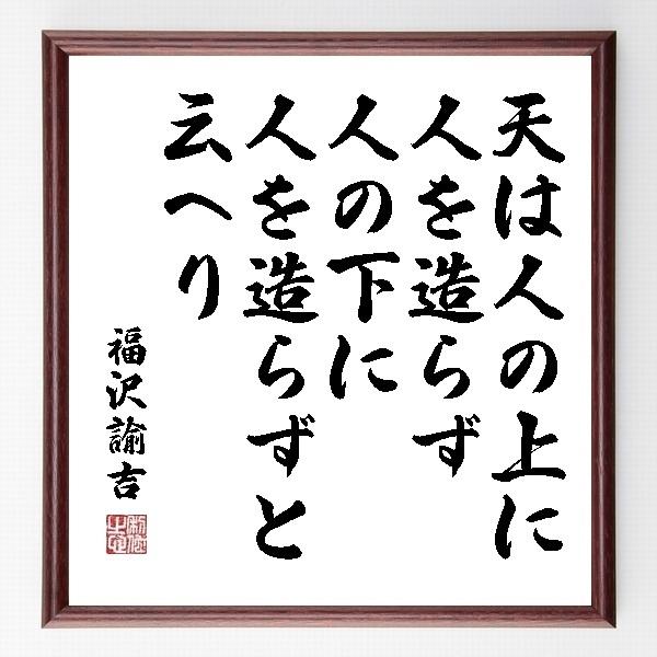 『天は人の上に人を造らず、人の下に人を造らずと云へり』福沢諭吉