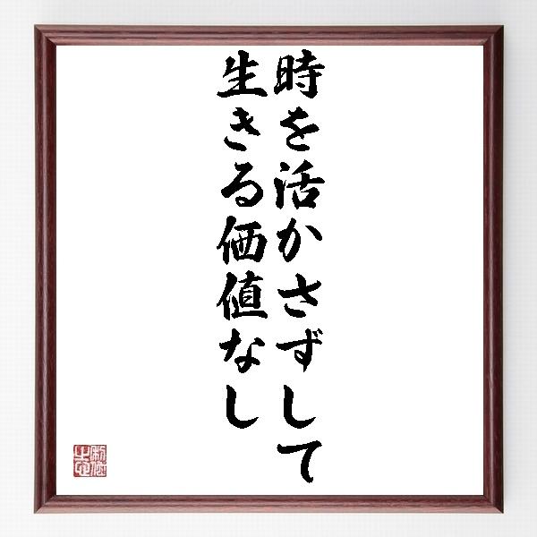 『時を活かさずして生きる価値なし』