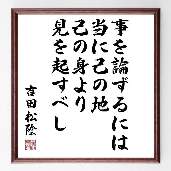 『事を論ずるには、当に己の地、己の身より見を起すべし』吉田松陰