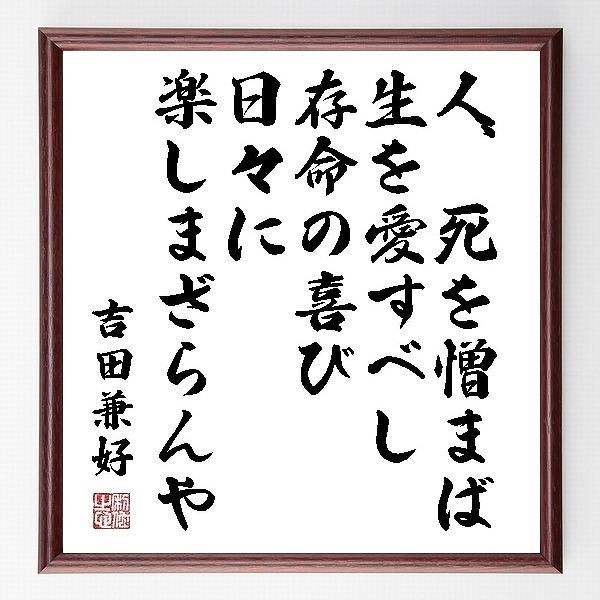 『人、死を憎まば、生を愛すべし、存命の喜び、日々に楽しまざらんや』吉田兼好