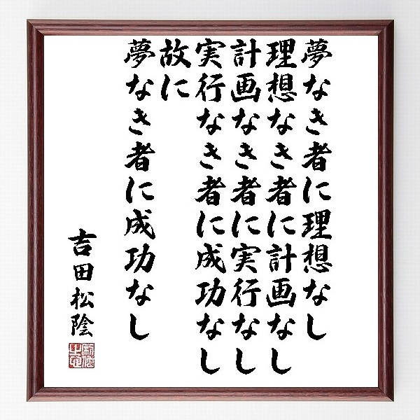 『夢なき者に理想なし、理想なき者に計画なし、計画なき者に実行なし、実行なき者に成功なし、故に、夢なき者に成功なし』吉田松陰