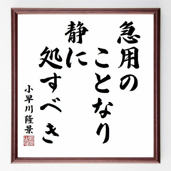 偉人の言葉、名言、格言、座右の銘『急用のことなり静に処すべき』小早川隆景