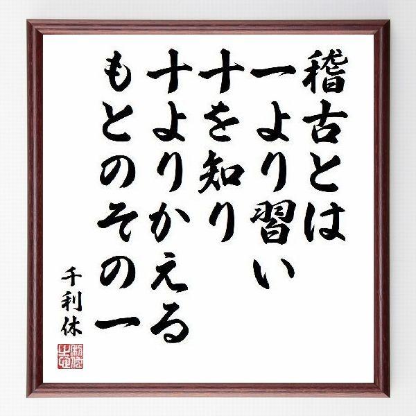 偉人の言葉、名言、格言、座右の銘『稽古とは、一より習い十を知り、十よりかえる、もとのその一』千利休