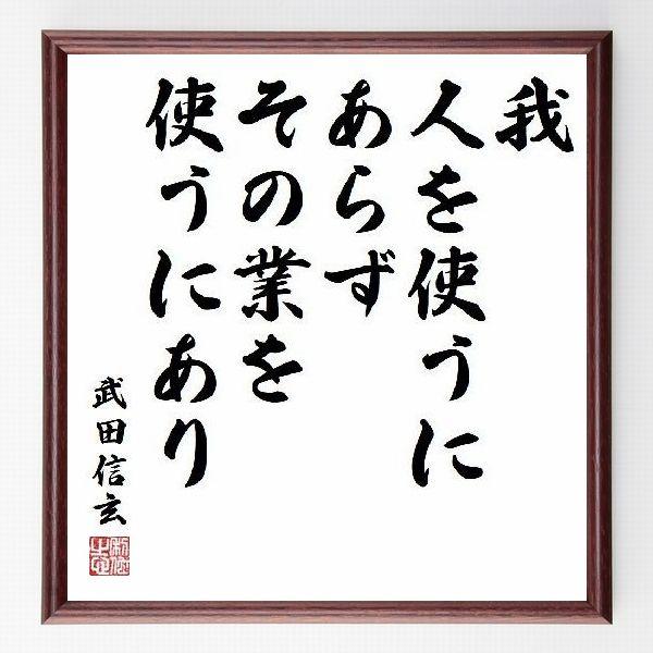 偉人の言葉、名言、格言、座右の銘『我、人を使うにあらず、その業を使うにあり』武田信玄