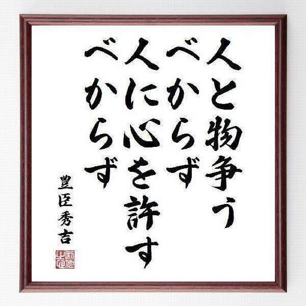 偉人の言葉、名言、格言、座右の銘『人と物争うべからず、人に心を許すべからず』豊臣秀吉