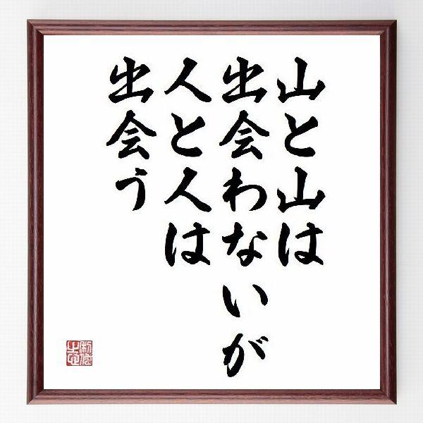 偉人の言葉、名言、格言、座右の銘『山と山は出会わないが、人と人は出会う』-