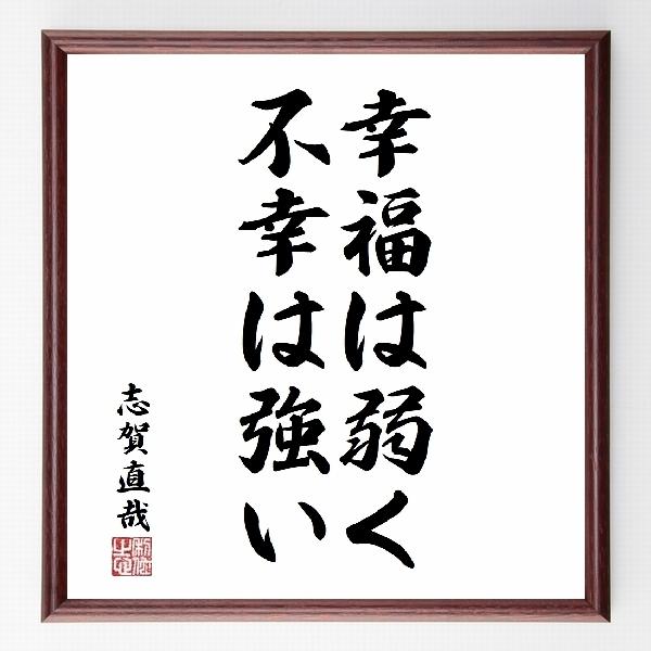 偉人の言葉、名言、格言、座右の銘『『幸福は弱く、不幸は強い』志賀直哉