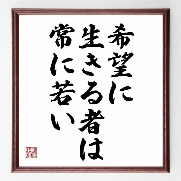 偉人の言葉、名言、格言、座右の銘『『希望に生きる者は、常に若い』