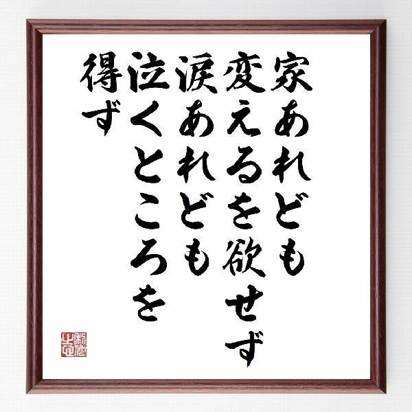 偉人の言葉、名言、格言、座右の銘『『家あれども、変えるを欲せず、涙あれども、泣くところを得ず』