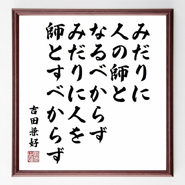 偉人の言葉、名言、格言、座右の銘『『みだりに人の師となるべからず、みだりに人を師とすべからず』吉田兼好